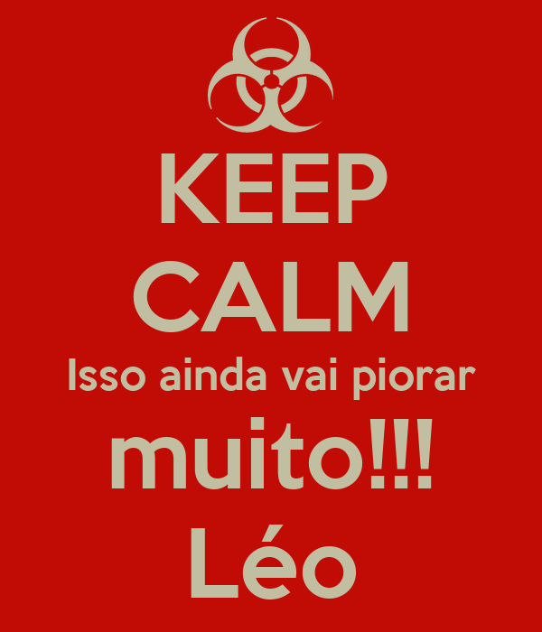 KEEP CALM Isso ainda vai piorar muito!!! Léo