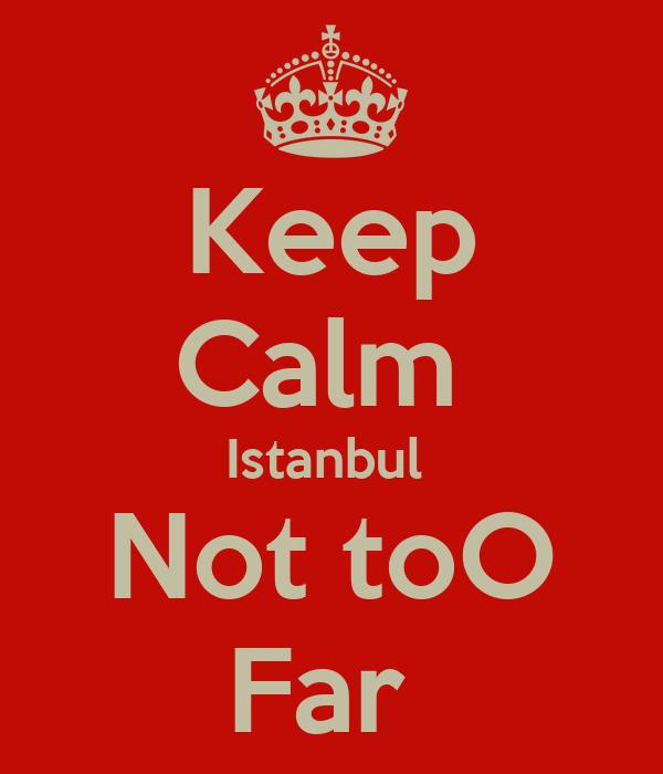 Keep Calm  Istanbul  Not toO Far
