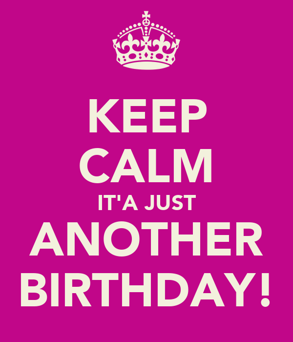 KEEP CALM IT'A JUST ANOTHER BIRTHDAY!