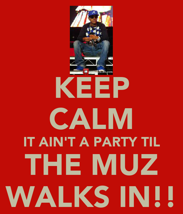 KEEP CALM IT AIN'T A PARTY TIL THE MUZ WALKS IN!!
