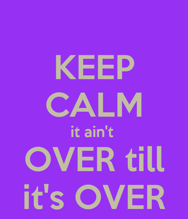 KEEP CALM it ain't  OVER till it's OVER