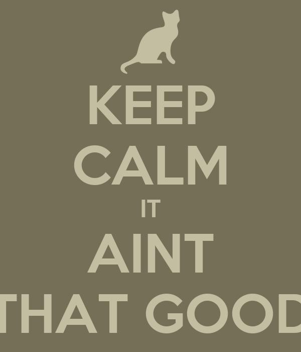 KEEP CALM IT AINT THAT GOOD