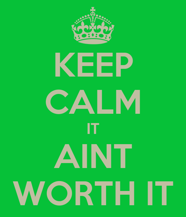 KEEP CALM IT AINT WORTH IT