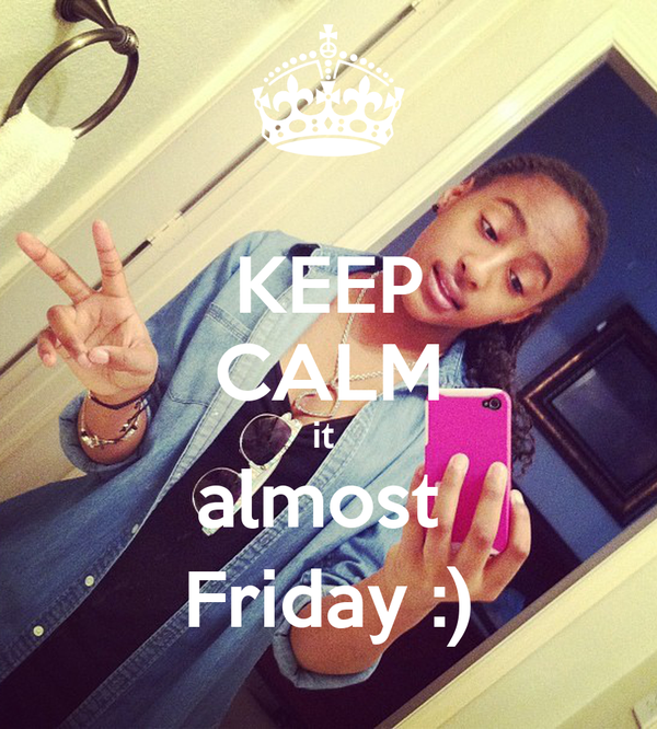 KEEP CALM it  almost  Friday :)
