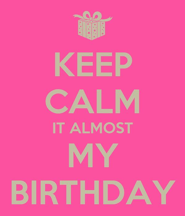 KEEP CALM IT ALMOST MY BIRTHDAY