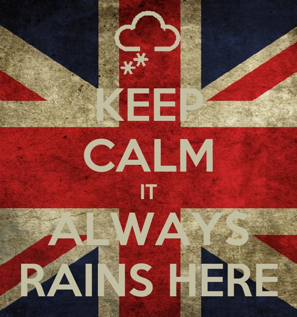 KEEP CALM IT ALWAYS RAINS HERE
