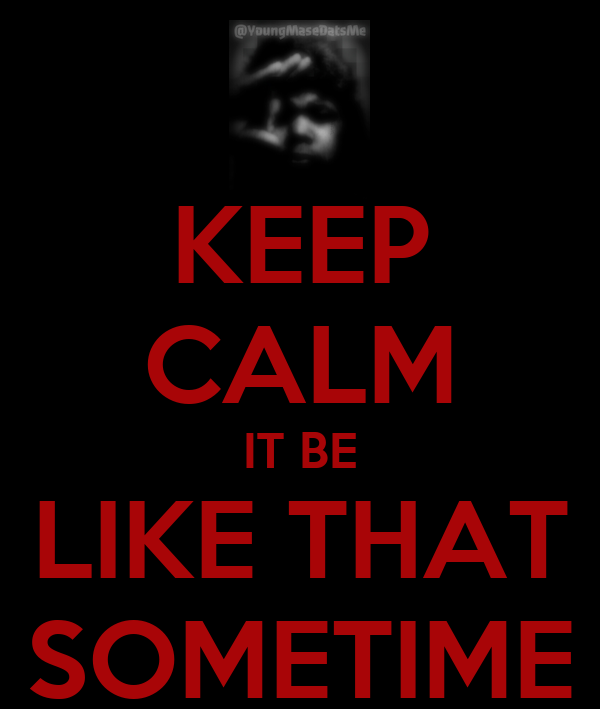 KEEP CALM IT BE LIKE THAT SOMETIME