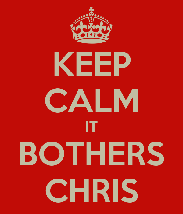 KEEP CALM IT BOTHERS CHRIS