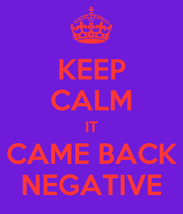 KEEP CALM IT CAME BACK NEGATIVE