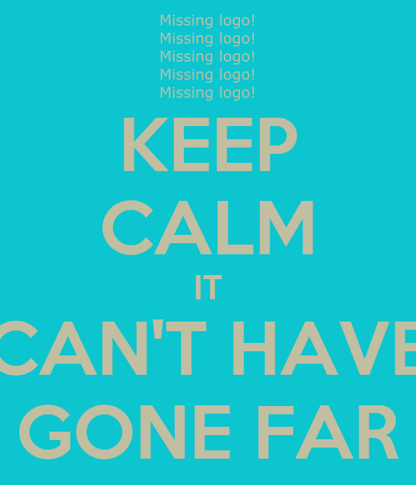 KEEP CALM IT CAN'T HAVE GONE FAR