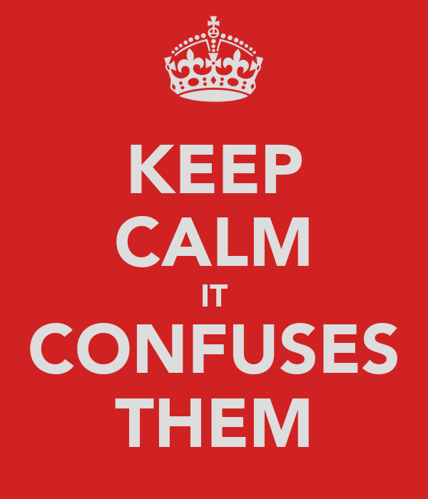 KEEP CALM IT CONFUSES THEM