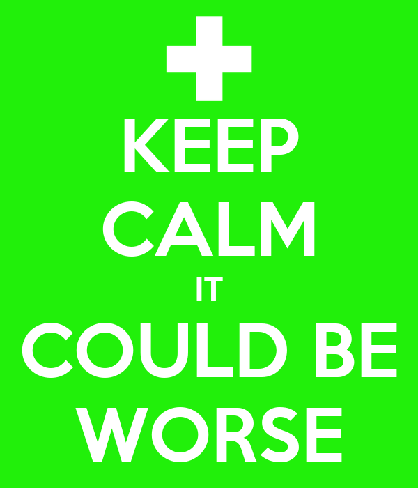 KEEP CALM IT COULD BE WORSE