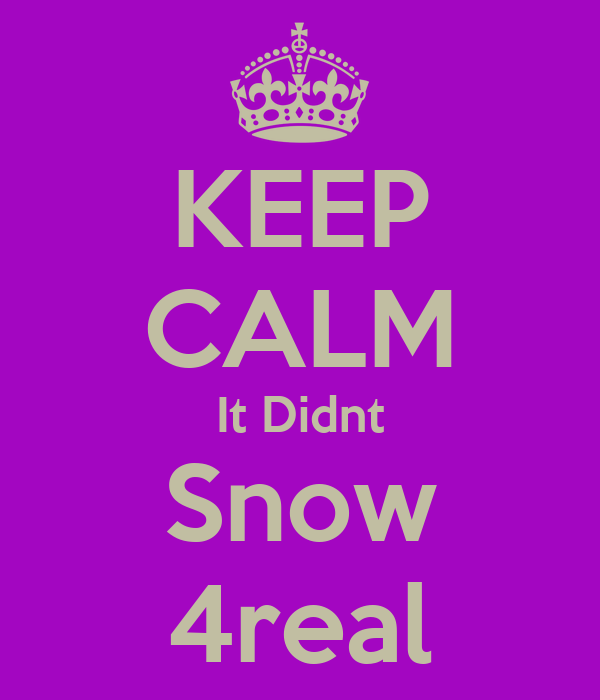 KEEP CALM It Didnt Snow 4real