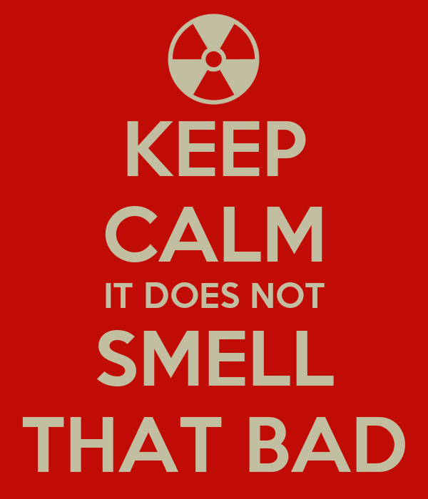 KEEP CALM IT DOES NOT SMELL THAT BAD