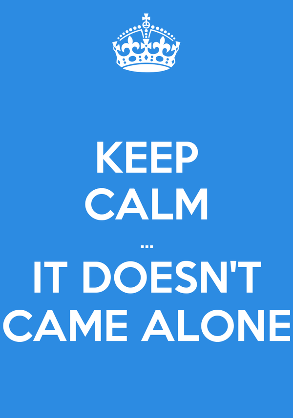 KEEP CALM ... IT DOESN'T CAME ALONE