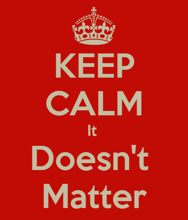 KEEP CALM It  Doesn't  Matter