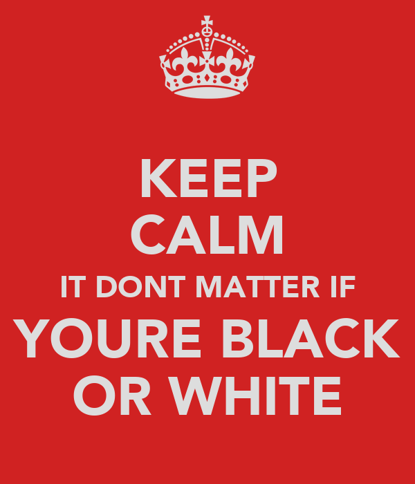 KEEP CALM IT DONT MATTER IF YOURE BLACK OR WHITE