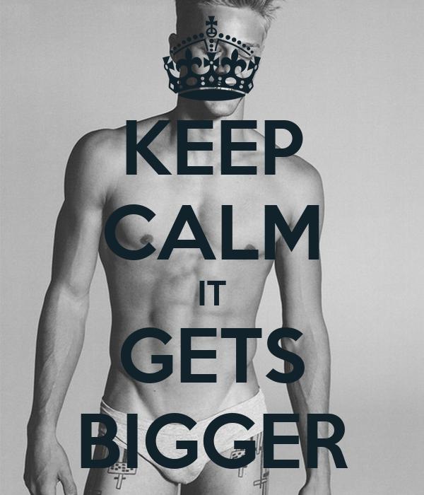 KEEP CALM IT GETS BIGGER