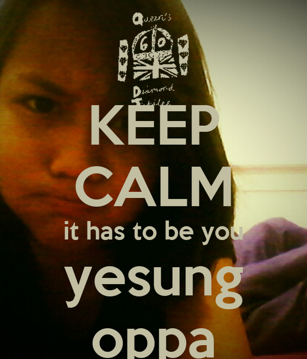 KEEP CALM it has to be you yesung oppa