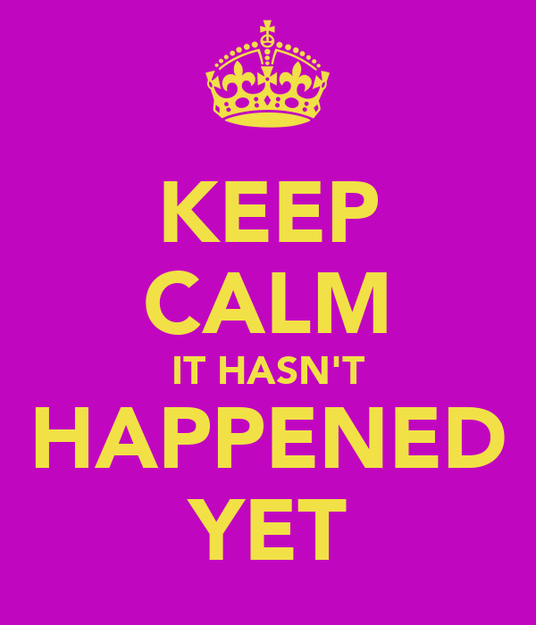 KEEP CALM IT HASN'T HAPPENED YET