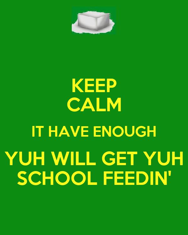 KEEP CALM IT HAVE ENOUGH YUH WILL GET YUH SCHOOL FEEDIN'