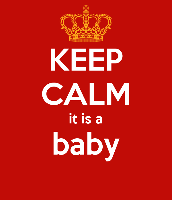 KEEP CALM it is a baby