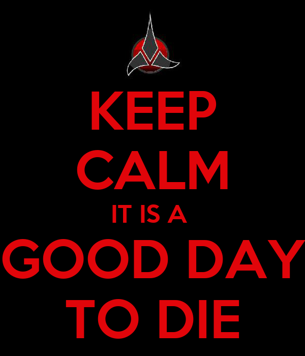KEEP CALM IT IS A  GOOD DAY TO DIE