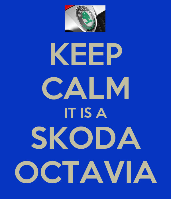 KEEP CALM IT IS A SKODA OCTAVIA