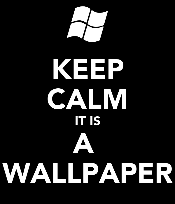 KEEP CALM IT IS A  WALLPAPER