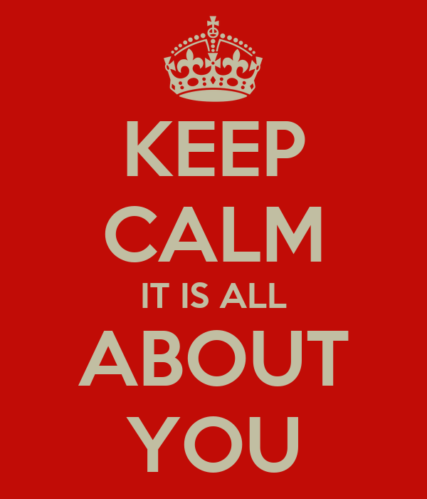 KEEP CALM IT IS ALL ABOUT YOU