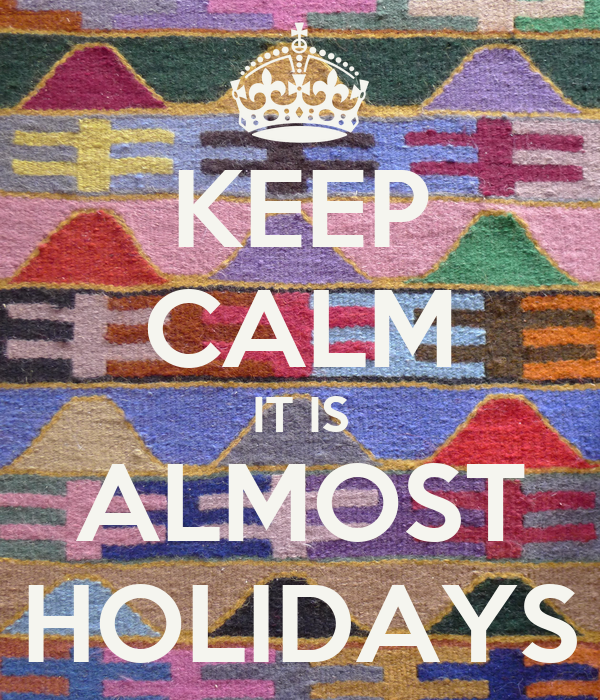 KEEP CALM IT IS ALMOST HOLIDAYS