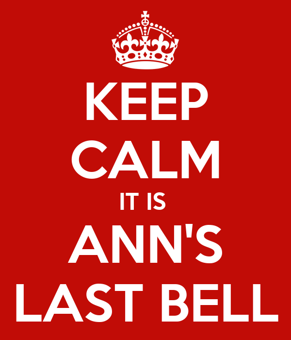 KEEP CALM IT IS  ANN'S LAST BELL