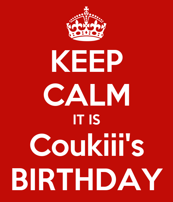 KEEP CALM IT IS Coukiii's BIRTHDAY