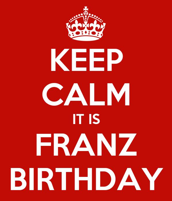 KEEP CALM IT IS FRANZ BIRTHDAY