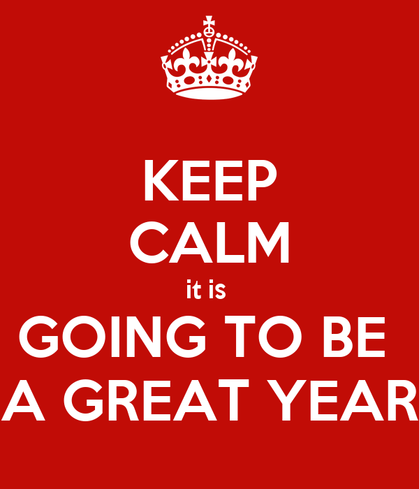 KEEP CALM it is  GOING TO BE  A GREAT YEAR