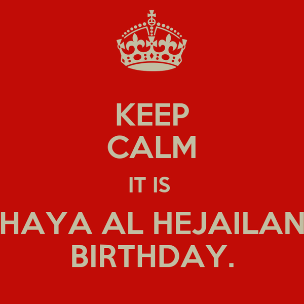 KEEP CALM IT IS  HAYA AL HEJAILAN BIRTHDAY.