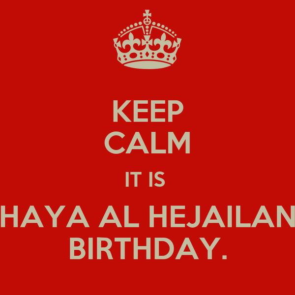 KEEP CALM IT IS  HAYA AL HEJAILAN BIRTHDAY.