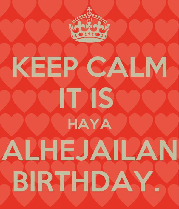 KEEP CALM IT IS  HAYA ALHEJAILAN BIRTHDAY.