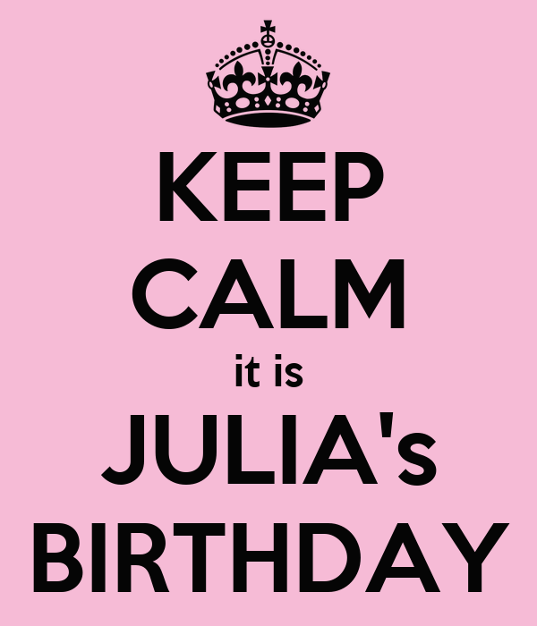 KEEP CALM it is JULIA's BIRTHDAY