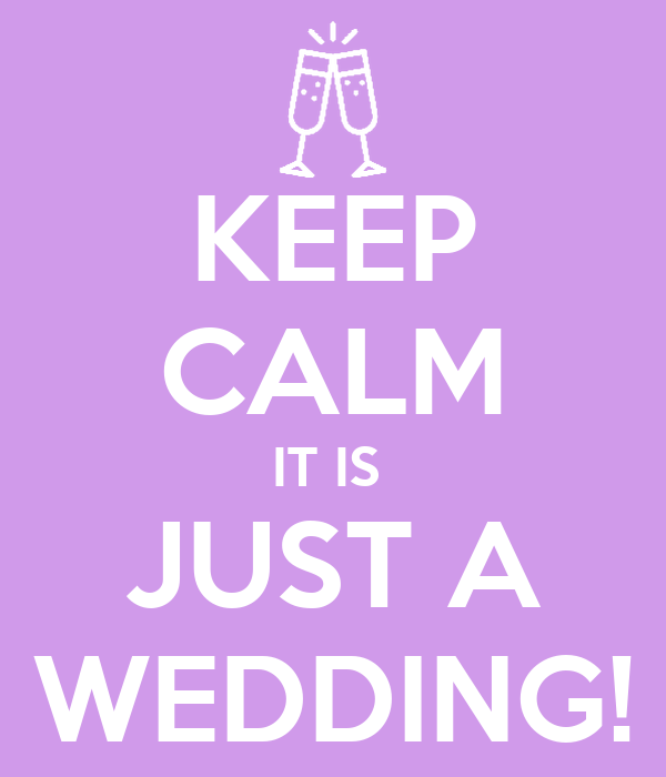 KEEP CALM IT IS  JUST A WEDDING!