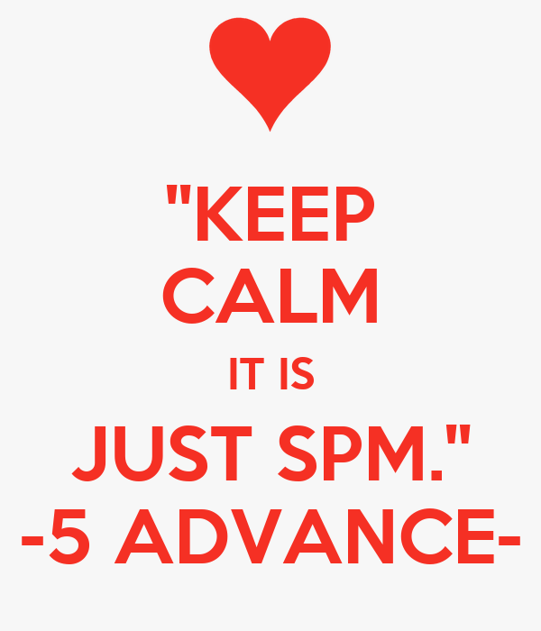 ''KEEP CALM IT IS JUST SPM.'' -5 ADVANCE-
