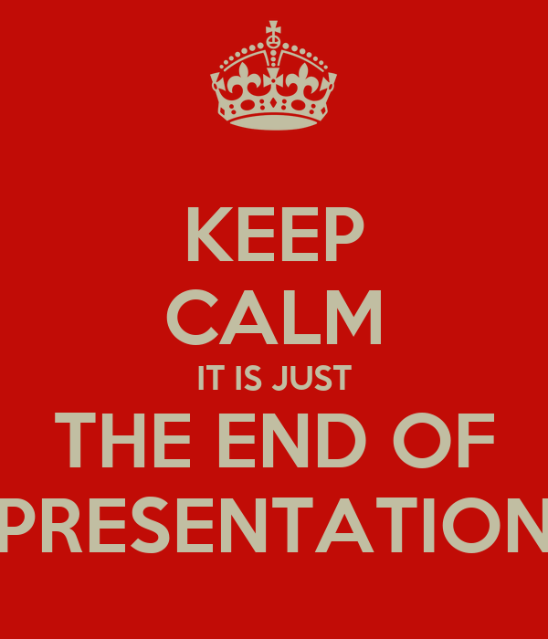 KEEP CALM IT IS JUST THE END OF PRESENTATION
