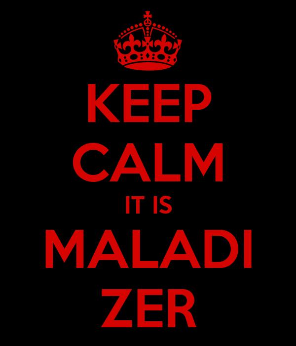 KEEP CALM IT IS MALADI ZER