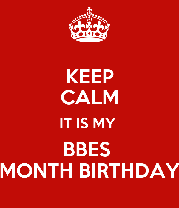 KEEP CALM IT IS MY  BBES  MONTH BIRTHDAY