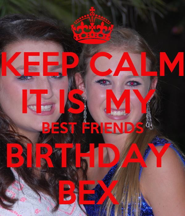 KEEP CALM IT IS  MY   BEST FRIENDS  BIRTHDAY  BEX