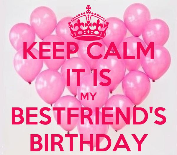 KEEP CALM IT IS MY BESTFRIEND'S BIRTHDAY