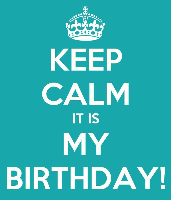 KEEP CALM IT IS MY BIRTHDAY!