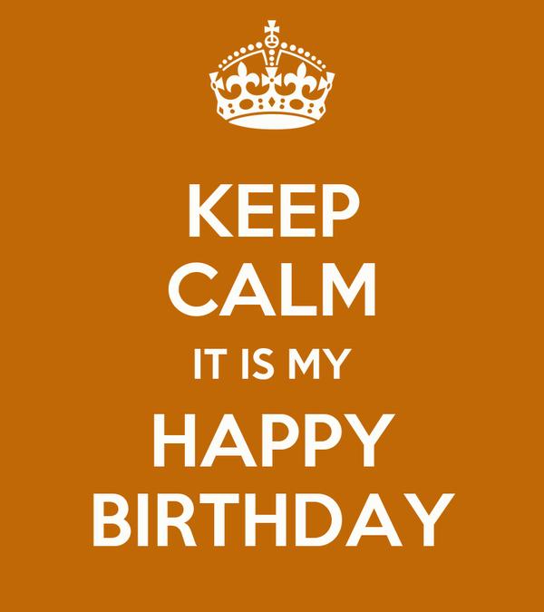 KEEP CALM IT IS MY HAPPY BIRTHDAY