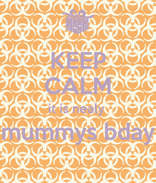 KEEP CALM it is nealy  mummys bday