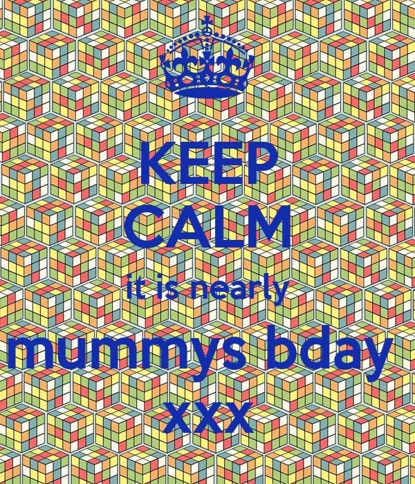 KEEP CALM it is nearly mummys bday  xxx